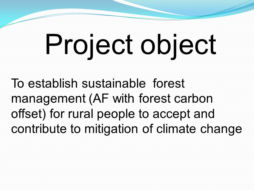 Project object To establish sustainable forest management (AF with forest carbon offset) for rural people to accept and contribute to mitigation of climate change