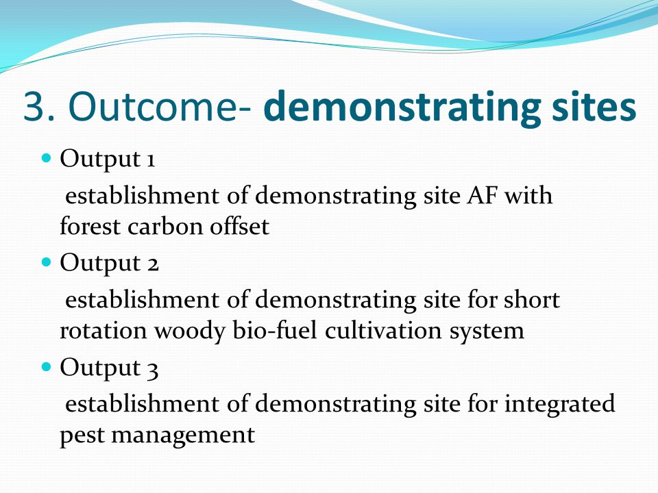 3. Outcome- demonstrating sites Output 1 establishment of demonstrating site AF with forest carbon offset Output 2 establishment of demonstrating site