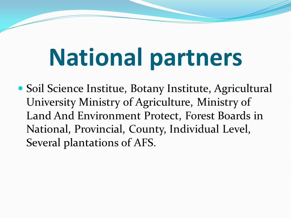 National partners Soil Science Institue, Botany Institute, Agricultural University Ministry of Agriculture, Ministry of Land And Environment Protect, Forest Boards in National, Provincial, County, Individual Level, Several plantations of AFS.