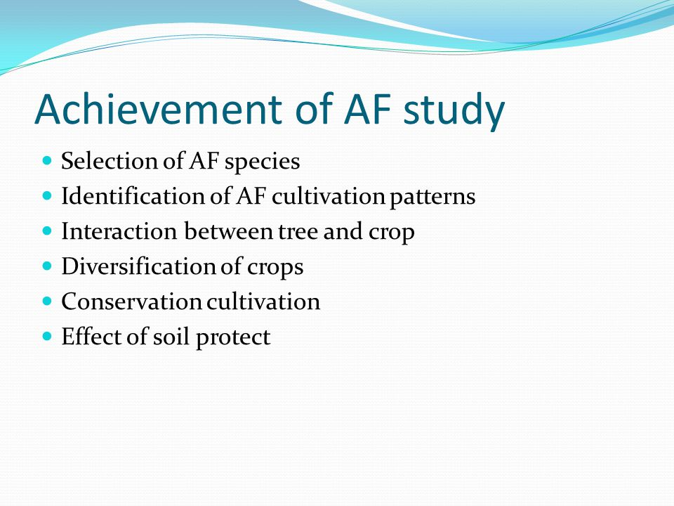 Achievement of AF study Selection of AF species Identification of AF cultivation patterns Interaction between tree and crop Diversification of crops Conservation cultivation Effect of soil protect