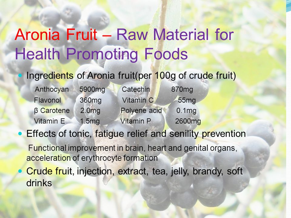 Aronia Fruit – Raw Material for Health Promoting Foods Ingredients of Aronia fruit(per 100g of crude fruit) Anthocyan 5900mg Catechin 870mg Flavonol 360mg Vitamin C 55mg β Carotene 2.0mg Polyene acid 0.1mg Vitamin E 1.5mg Vitamin P 2600mg Effects of tonic, fatigue relief and senility prevention Functional improvement in brain, heart and genital organs, acceleration of erythrocyte formation Crude fruit, injection, extract, tea, jelly, brandy, soft drinks