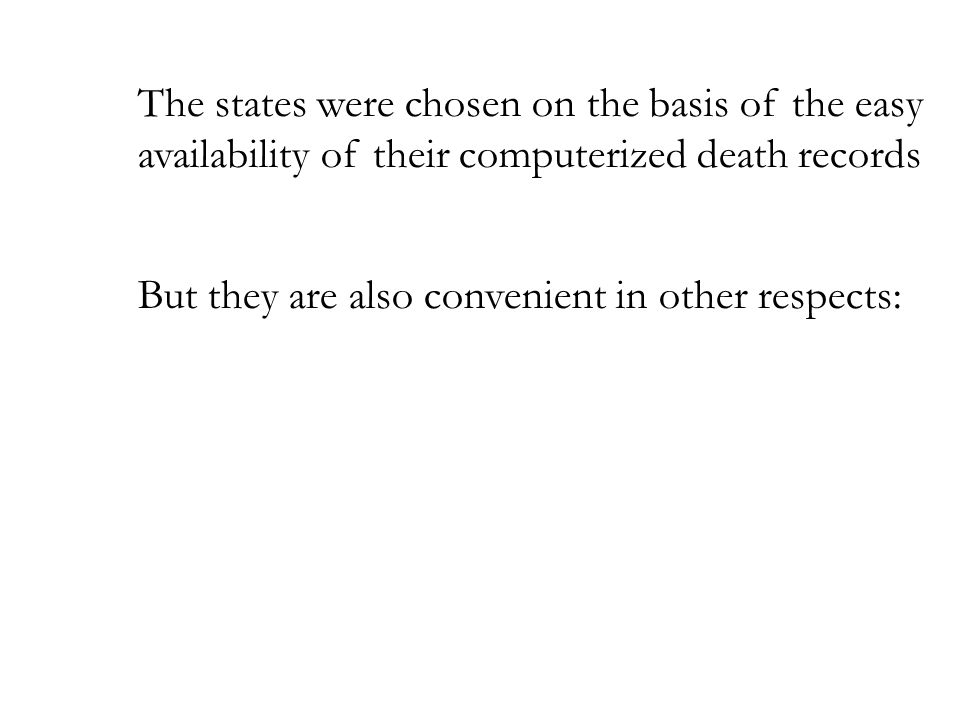 The states were chosen on the basis of the easy availability of their computerized death records But they are also convenient in other respects: