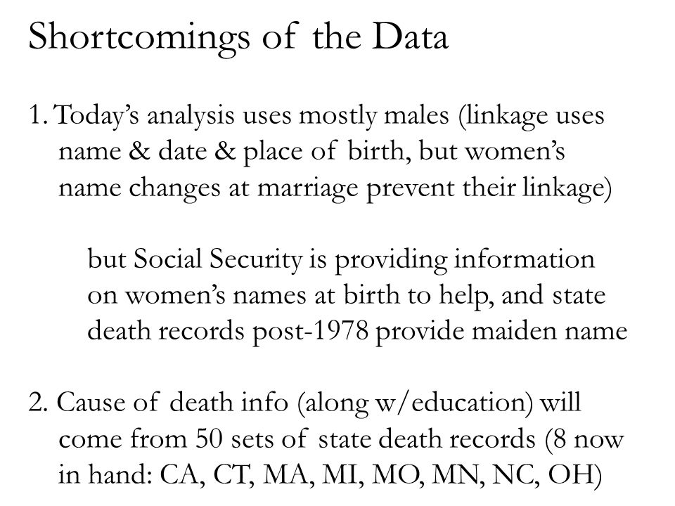 Shortcomings of the Data 1.Today's analysis uses mostly males (linkage uses name & date & place of birth, but women's name changes at marriage prevent their linkage)  but Social Security is providing information on women's names at birth to help, and state death records post-1978 provide maiden name 2.