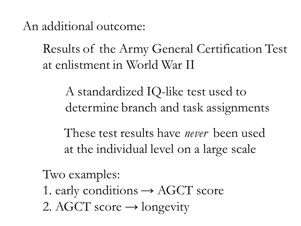 An additional outcome: Results of the Army General Certification Test at enlistment in World War II A standardized IQ-like test used to determine branch and task assignments These test results have never been used at the individual level on a large scale Two examples: 1.