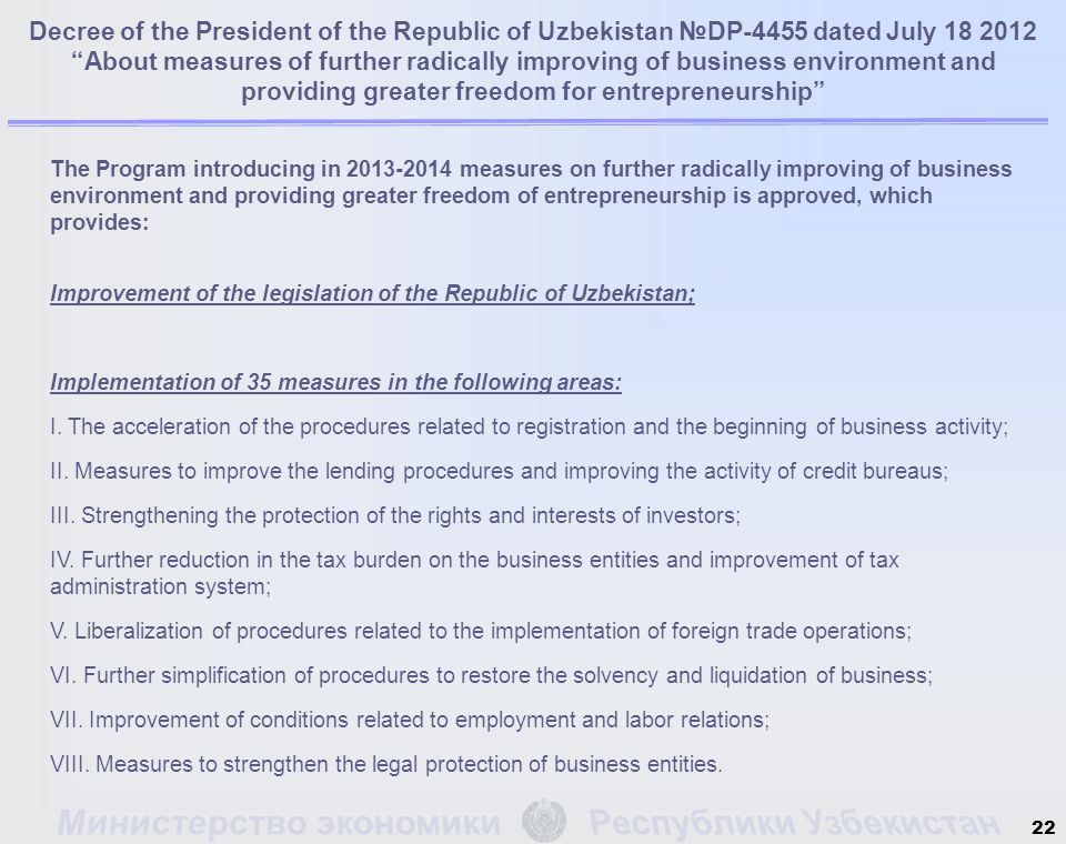 The Program introducing in 2013-2014 measures on further radically improving of business environment and providing greater freedom of entrepreneurship is approved, which provides: Improvement of the legislation of the Republic of Uzbekistan; Implementation of 35 measures in the following areas: I.