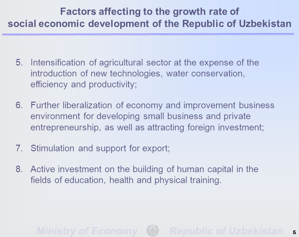 5.Intensification of agricultural sector at the expense of the introduction of new technologies, water conservation, efficiency and productivity; 6.Further liberalization of economy and improvement business environment for developing small business and private entrepreneurship, as well as attracting foreign investment; 7.Stimulation and support for export; 8.Active investment on the building of human capital in the fields of education, health and physical training.