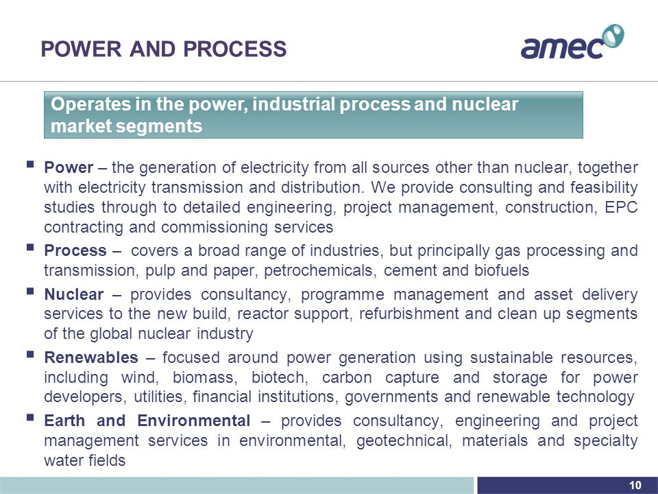 10 POWER AND PROCESS Operates in the power, industrial process and nuclear market segments  Power – the generation of electricity from all sources other than nuclear, together with electricity transmission and distribution.