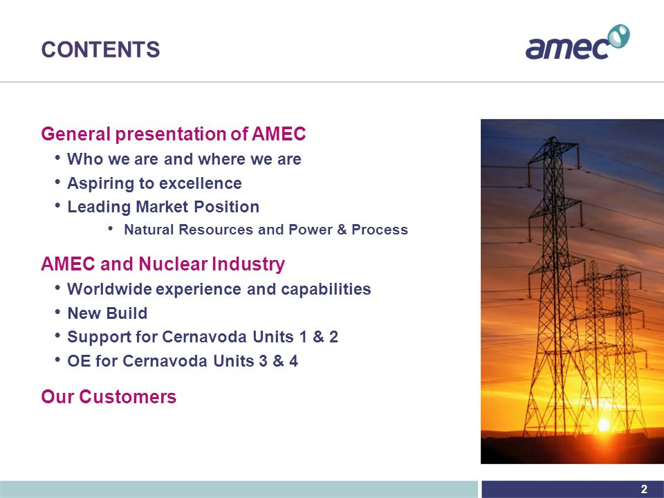 2 CONTENTS General presentation of AMEC Who we are and where we are Aspiring to excellence Leading Market Position Natural Resources and Power & Process AMEC and Nuclear Industry Worldwide experience and capabilities New Build Support for Cernavoda Units 1 & 2 OE for Cernavoda Units 3 & 4 Our Customers