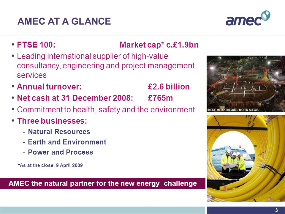 3 AMEC AT A GLANCE FTSE 100:Market cap* c.£1.9bn Leading international supplier of high-value consultancy, engineering and project management services Annual turnover: £2.6 billion Net cash at 31 December 2008:£765m Commitment to health, safety and the environment Three businesses: - -Natural Resources - -Earth and Environment - -Power and Process *As at the close, 9 April 2009 AMEC the natural partner for the new energy challenge
