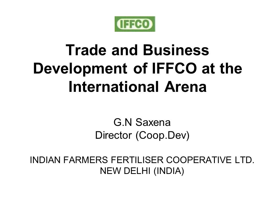 Trade and Business Development of IFFCO at the International Arena G.N Saxena Director (Coop.Dev) INDIAN FARMERS FERTILISER COOPERATIVE LTD.