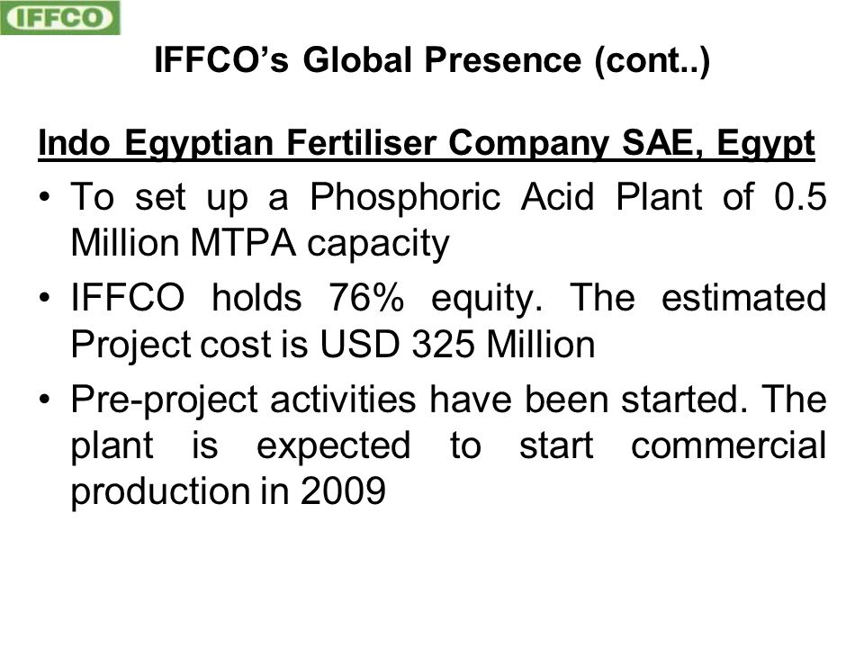 IFFCO's Global Presence (cont..) Indo Egyptian Fertiliser Company SAE, Egypt To set up a Phosphoric Acid Plant of 0.5 Million MTPA capacity IFFCO holds 76% equity.