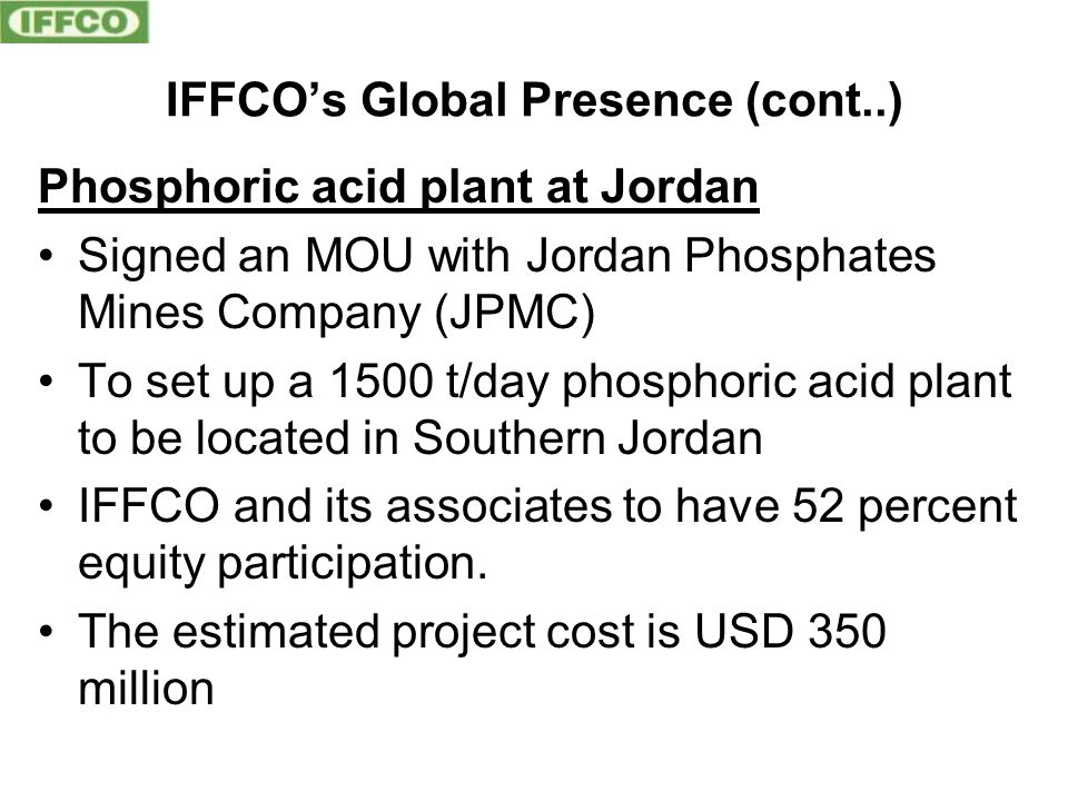 IFFCO's Global Presence (cont..) Phosphoric acid plant at Jordan Signed an MOU with Jordan Phosphates Mines Company (JPMC) To set up a 1500 t/day phos