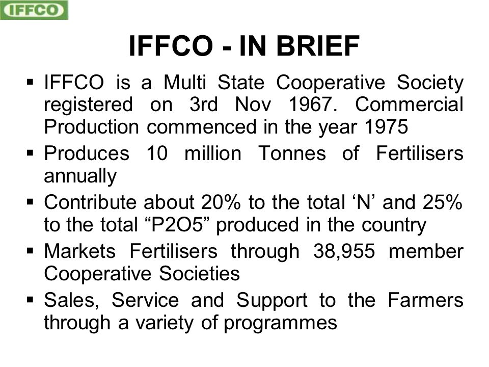 IFFCO - IN BRIEF  IFFCO is a Multi State Cooperative Society registered on 3rd Nov 1967.