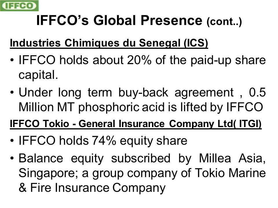 IFFCO's Global Presence (cont..) Industries Chimiques du Senegal (ICS) IFFCO holds about 20% of the paid-up share capital.
