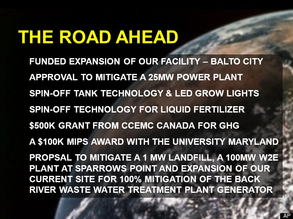 FUNDED EXPANSION OF OUR FACILITY – BALTO CITY APPROVAL TO MITIGATE A 25MW POWER PLANT SPIN-OFF TANK TECHNOLOGY & LED GROW LIGHTS SPIN-OFF TECHNOLOGY FOR LIQUID FERTILIZER $500K GRANT FROM CCEMC CANADA FOR GHG A $100K MIPS AWARD WITH THE UNIVERSITY MARYLAND PROPSAL TO MITIGATE A 1 MW LANDFILL, A 100MW W2E PLANT AT SPARROWS POINT AND EXPANSION OF OUR CURRENT SITE FOR 100% MITIGATION OF THE BACK RIVER WASTE WATER TREATMENT PLANT GENERATOR