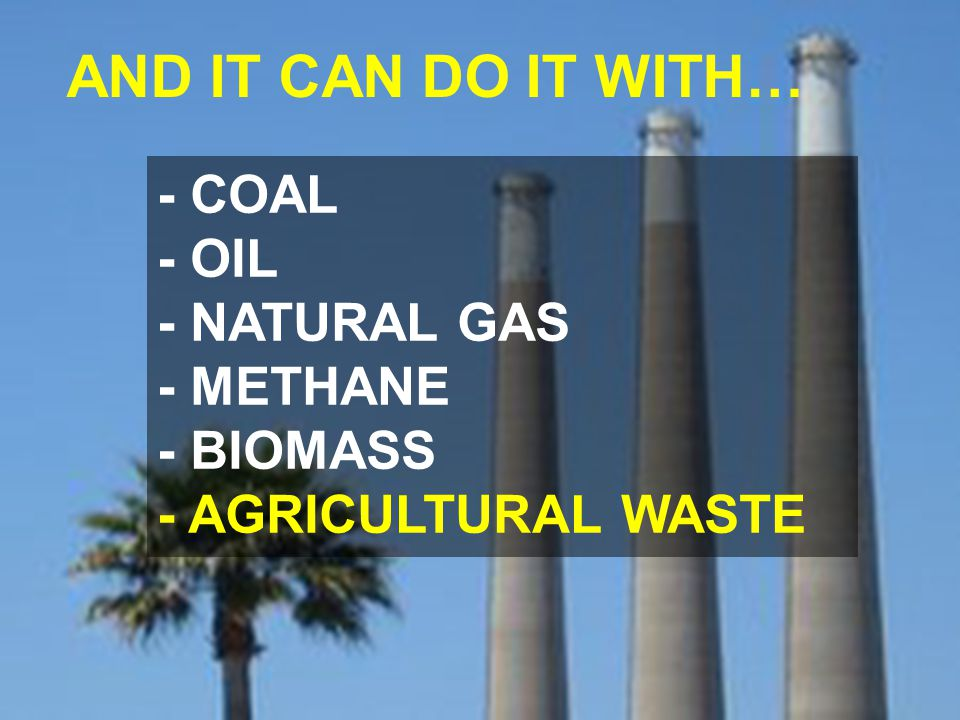 - COAL - OIL - NATURAL GAS - METHANE - BIOMASS - AGRICULTURAL WASTE AND IT CAN DO IT WITH…