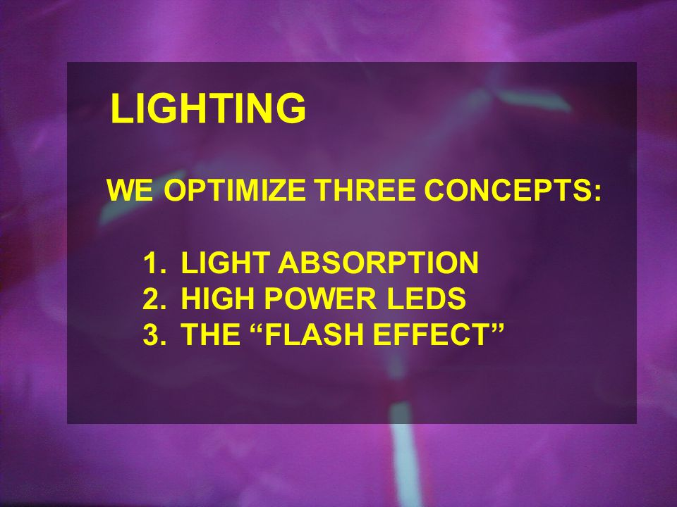 LIGHTING WE OPTIMIZE THREE CONCEPTS: 1.LIGHT ABSORPTION 2.HIGH POWER LEDS 3.THE FLASH EFFECT