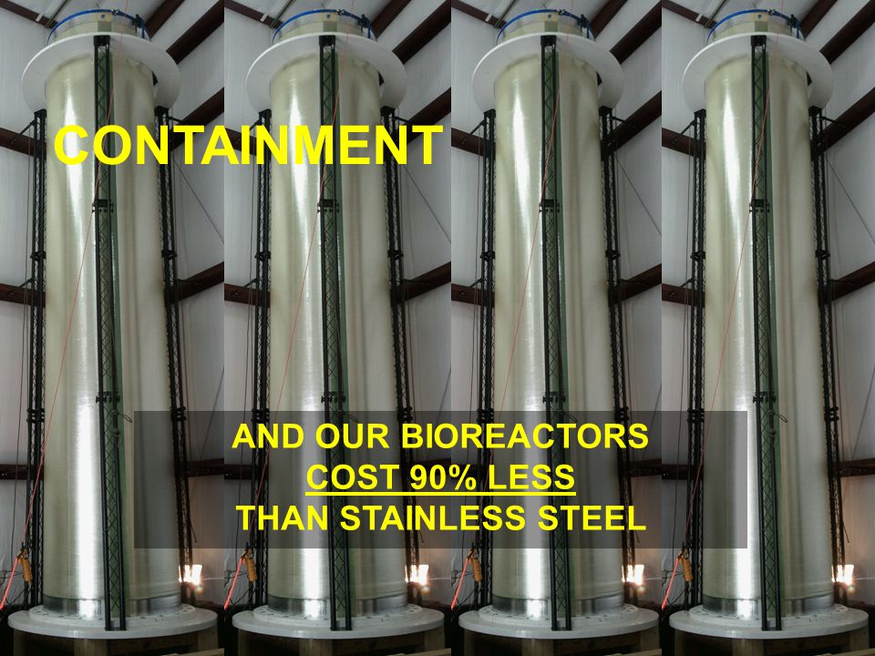 CONTAINMENT AND OUR BIOREACTORS COST 90% LESS THAN STAINLESS STEEL