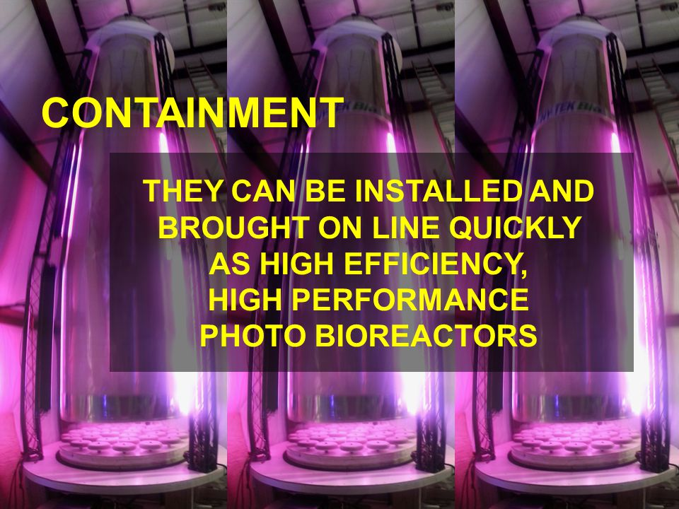 CONTAINMENT THEY CAN BE INSTALLED AND BROUGHT ON LINE QUICKLY AS HIGH EFFICIENCY, HIGH PERFORMANCE PHOTO BIOREACTORS