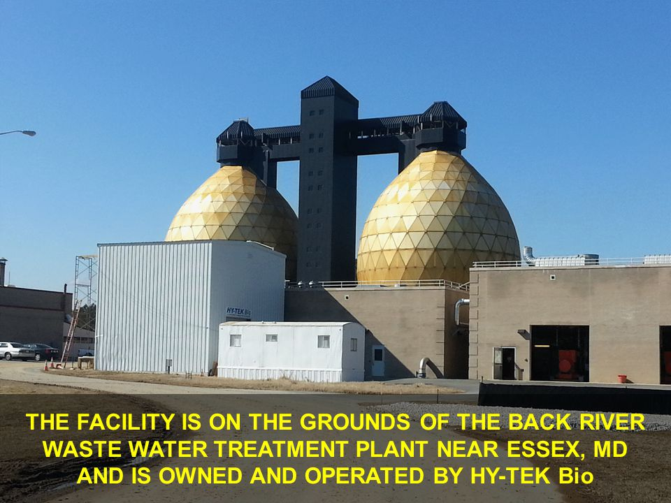 THE FACILITY IS ON THE GROUNDS OF THE BACK RIVER WASTE WATER TREATMENT PLANT NEAR ESSEX, MD AND IS OWNED AND OPERATED BY HY-TEK Bio