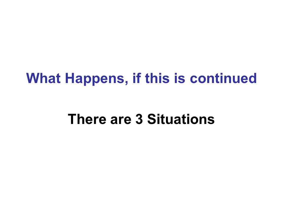 What Happens, if this is continued There are 3 Situations