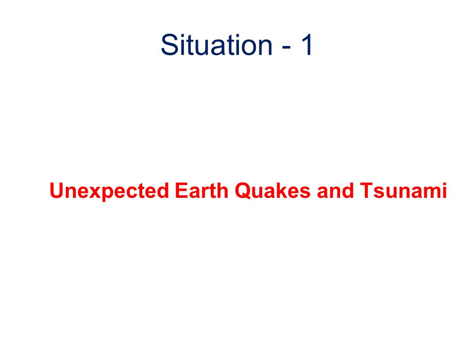 Situation - 1 Unexpected Earth Quakes and Tsunami