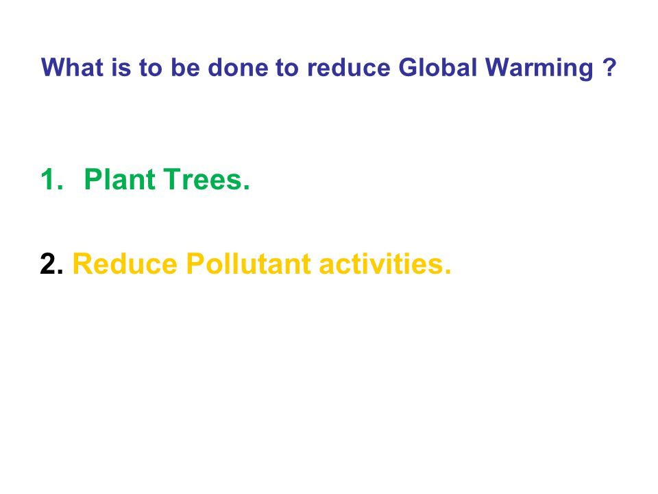 What is to be done to reduce Global Warming ? 1.Plant Trees. 2. Reduce Pollutant activities.