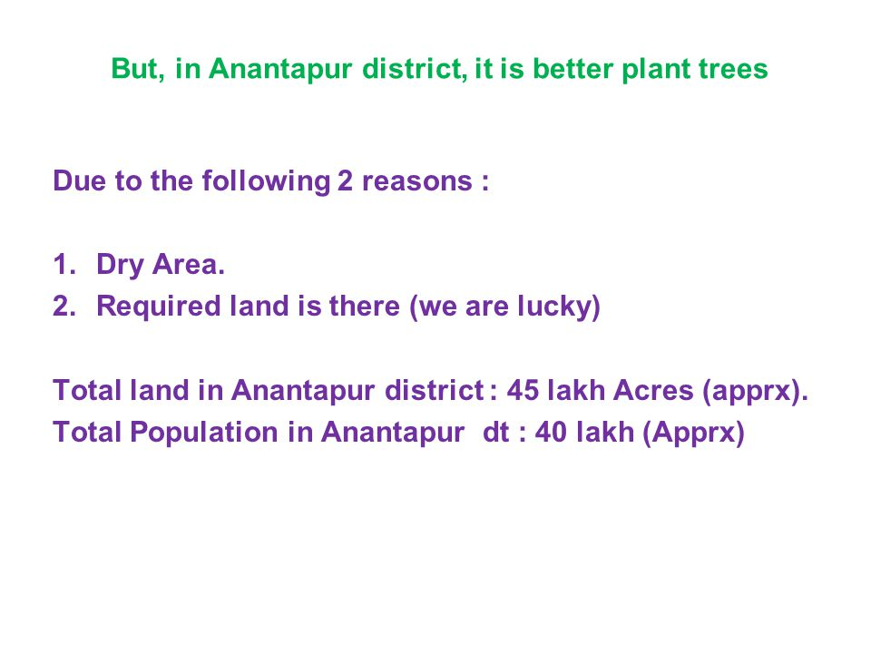 But, in Anantapur district, it is better plant trees Due to the following 2 reasons : 1.Dry Area. 2.Required land is there (we are lucky) Total land i