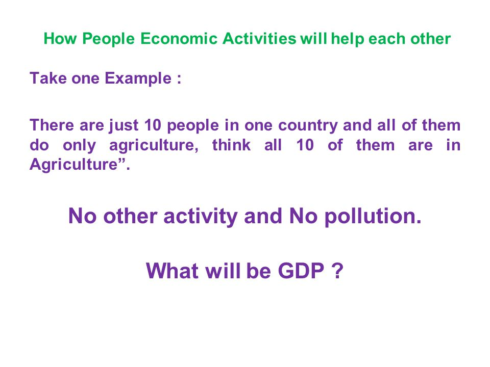 How People Economic Activities will help each other Take one Example : There are just 10 people in one country and all of them do only agriculture, th