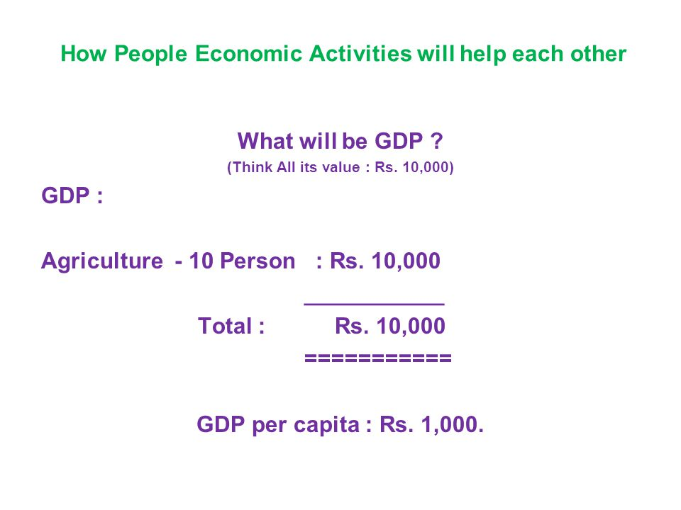How People Economic Activities will help each other What will be GDP ? (Think All its value : Rs. 10,000) GDP : Agriculture - 10 Person : Rs. 10,000 _