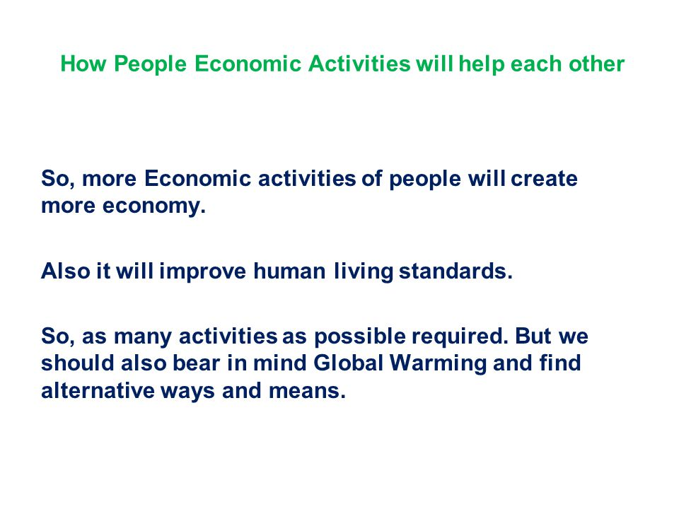 How People Economic Activities will help each other So, more Economic activities of people will create more economy. Also it will improve human living