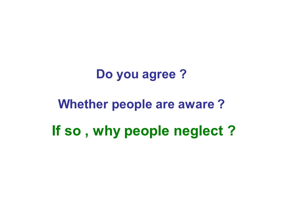 Do you agree ? Whether people are aware ? If so, why people neglect ?