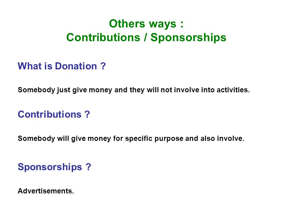 Others ways : Contributions / Sponsorships What is Donation ? Somebody just give money and they will not involve into activities. Contributions ? Some