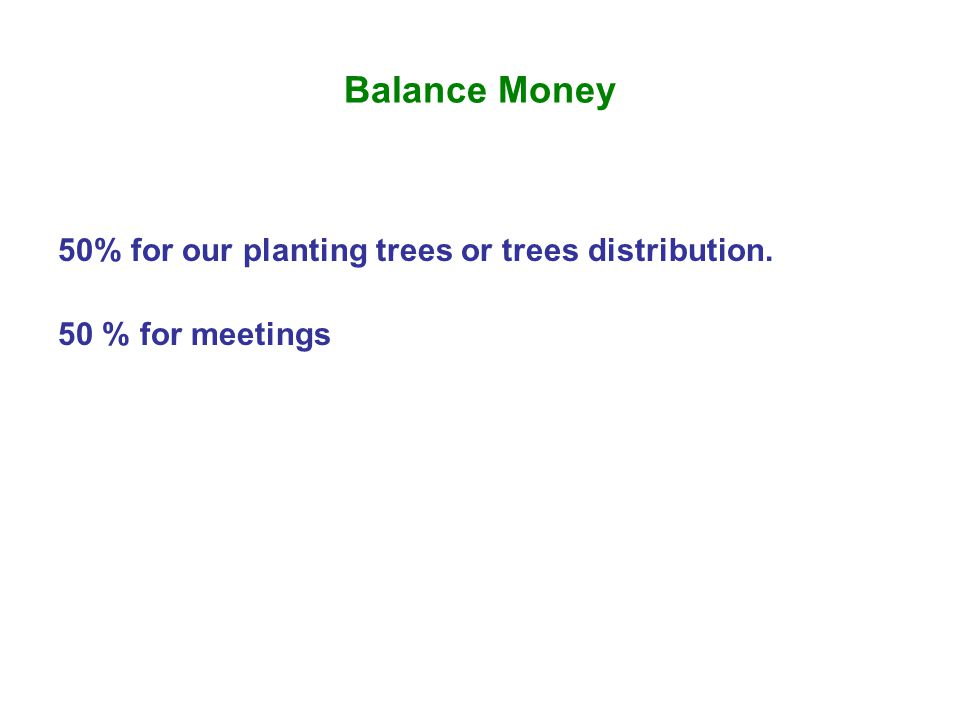 Balance Money 50% for our planting trees or trees distribution. 50 % for meetings