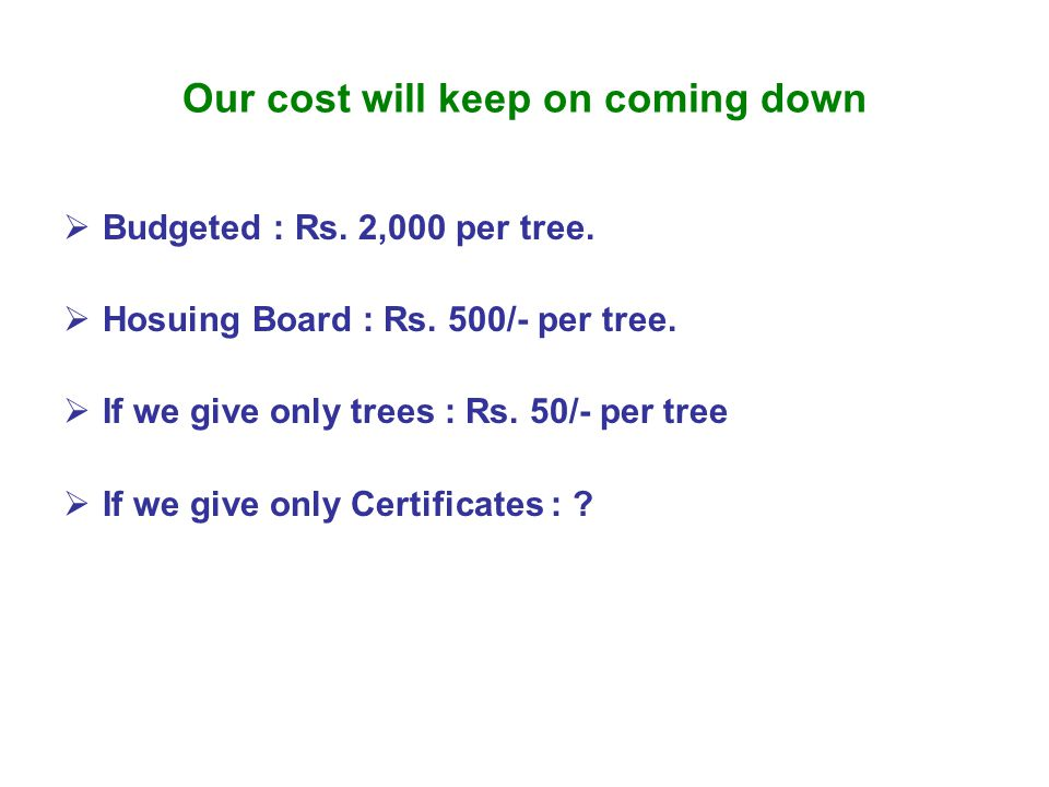 Our cost will keep on coming down  Budgeted : Rs. 2,000 per tree.  Hosuing Board : Rs. 500/- per tree.  If we give only trees : Rs. 50/- per tree 