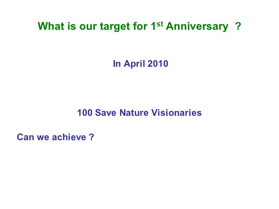 What is our target for 1 st Anniversary ? In April 2010 100 Save Nature Visionaries Can we achieve ?
