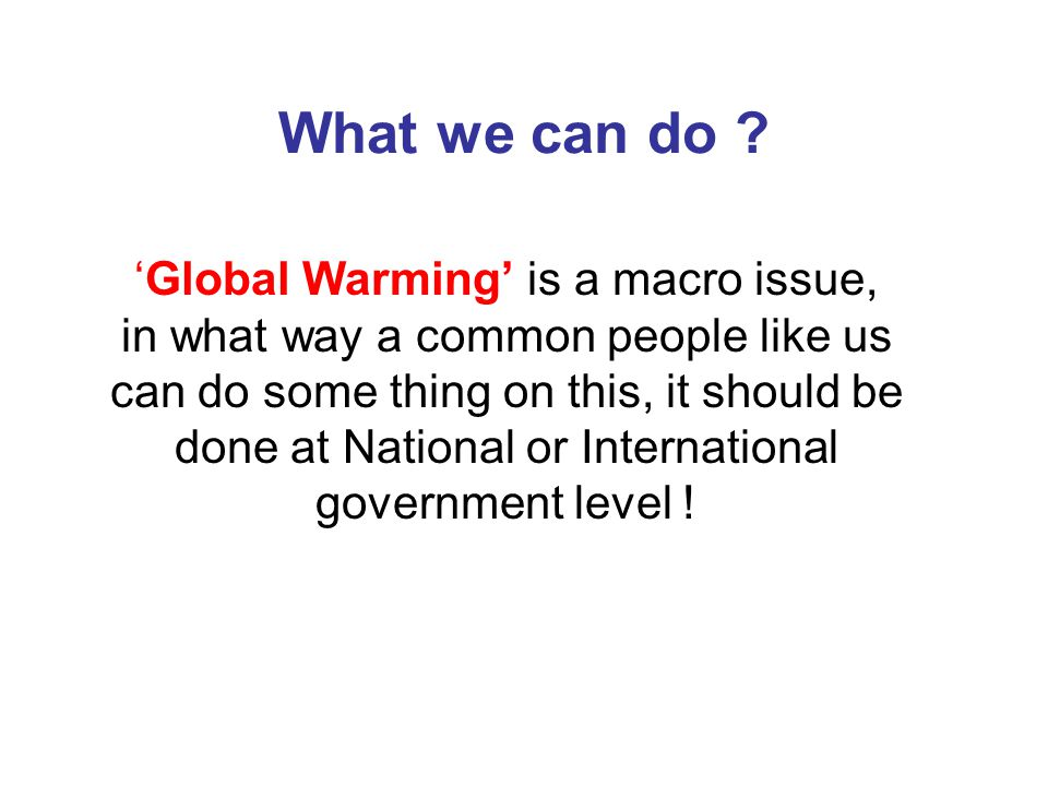 What we can do ? 'Global Warming' is a macro issue, in what way a common people like us can do some thing on this, it should be done at National or In