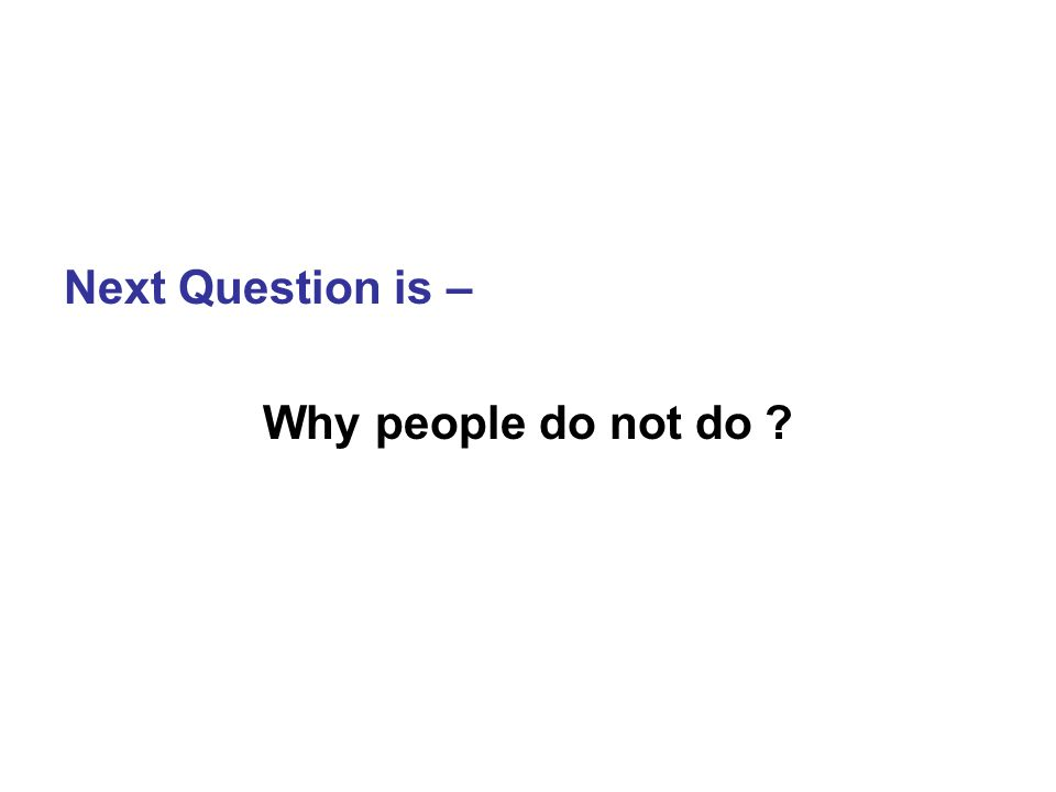 Next Question is – Why people do not do ?
