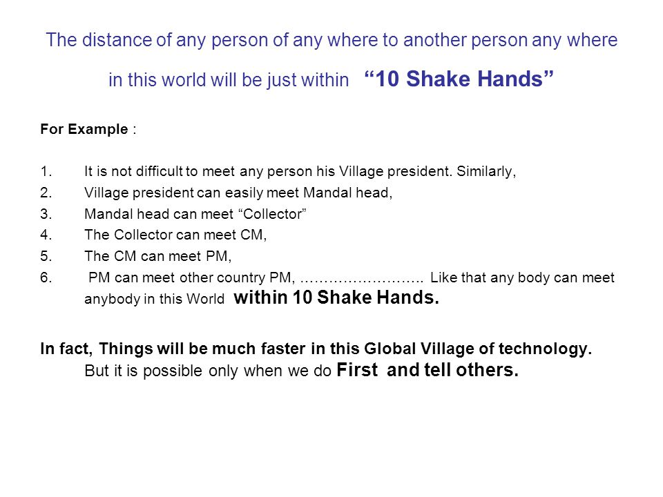 "The distance of any person of any where to another person any where in this world will be just within ""10 Shake Hands"" For Example : 1.It is not diffi"