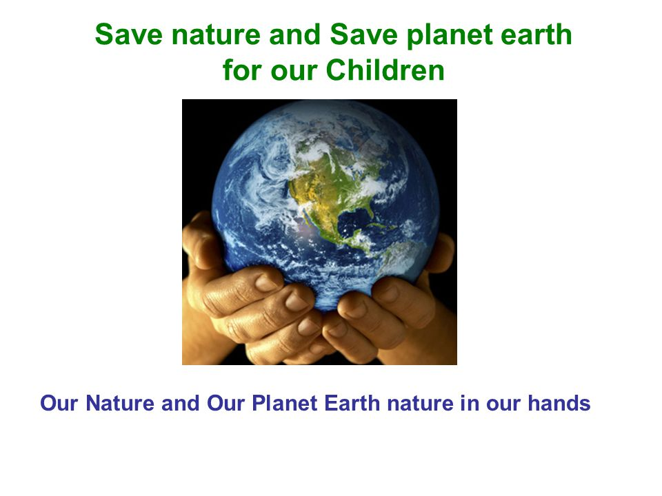 Save nature and Save planet earth for our Children Our Nature and Our Planet Earth nature in our hands