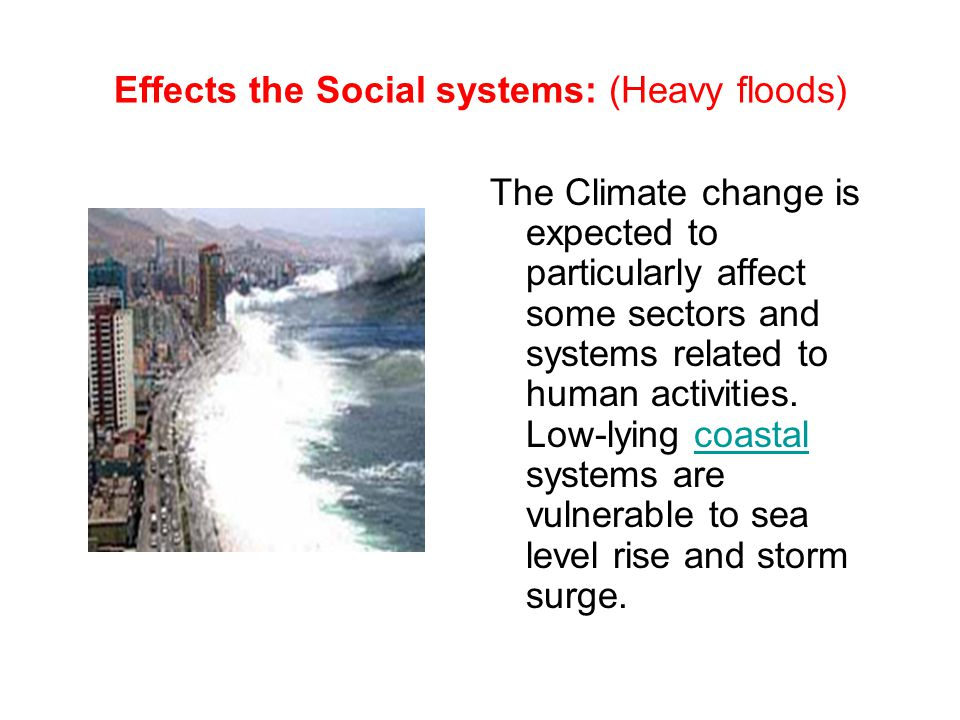 Effects the Social systems: (Heavy floods) The Climate change is expected to particularly affect some sectors and systems related to human activities.