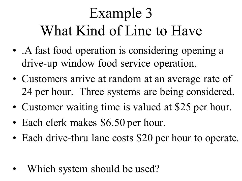 Example 3 What Kind of Line to Have.A fast food operation is considering opening a drive-up window food service operation.