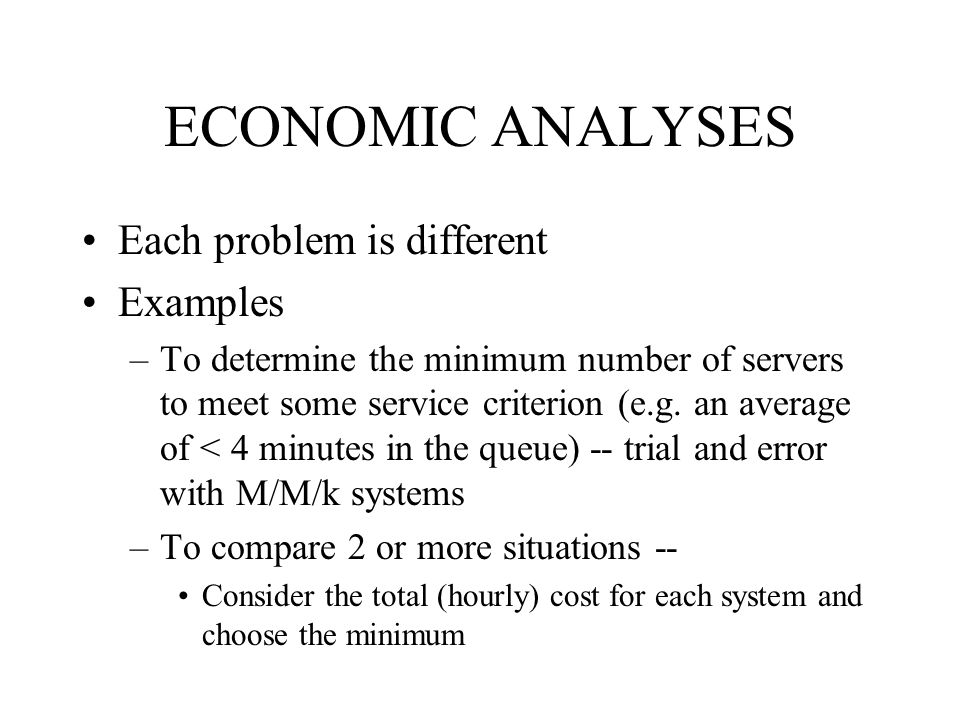 ECONOMIC ANALYSES Each problem is different Examples –To determine the minimum number of servers to meet some service criterion (e.g.