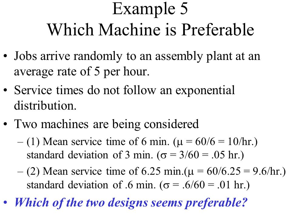 Example 5 Which Machine is Preferable Jobs arrive randomly to an assembly plant at an average rate of 5 per hour.