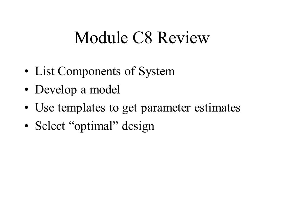 Module C8 Review List Components of System Develop a model Use templates to get parameter estimates Select optimal design