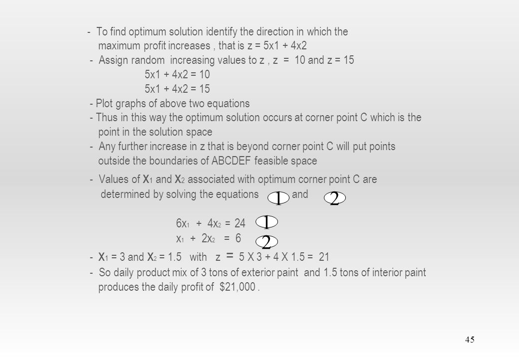 44 Step 2: 2) Determination of the optimum solution from among all the feasible points in the solution space: - After finding out all the feasible half-spaces of all the 6 equations, feasible space is obtained by the line segments joining all the corner points A, B, C, D,E and F - Any point within or on the boundary of the solution space ABCDEF is feasible as it satisfies all the constraints - Feasible space ABCDEF consists of infinite number of feasible points