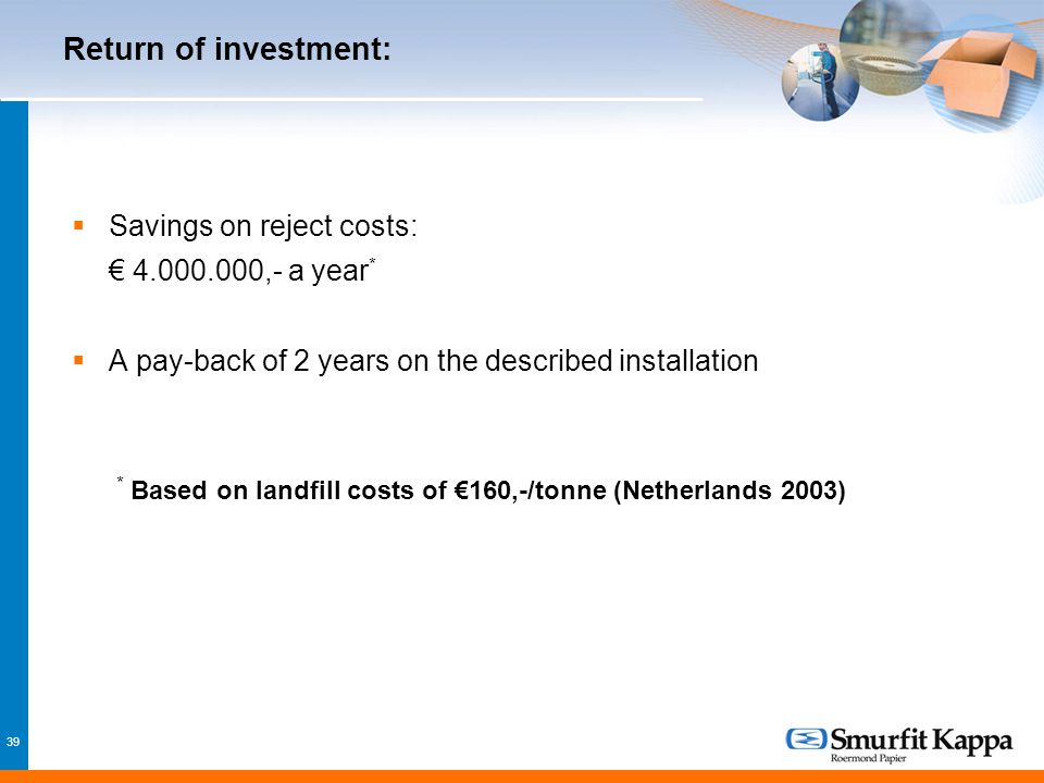39 Return of investment:  Savings on reject costs: € 4.000.000,- a year *  A pay-back of 2 years on the described installation * Based on landfill costs of €160,-/tonne (Netherlands 2003)