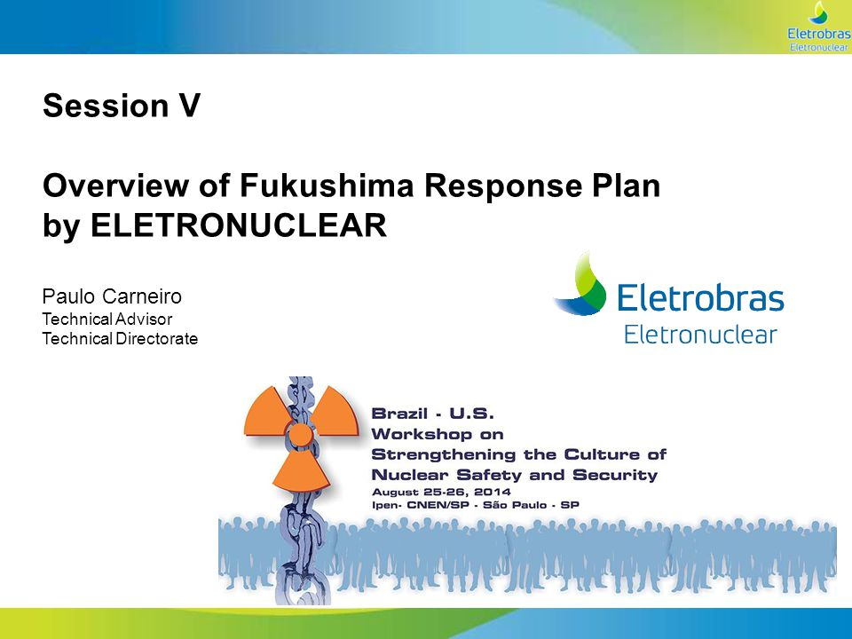 ANGRA 1 E 2 ANGRA 3 NOVAS USINAS Session V Overview of Fukushima Response Plan by ELETRONUCLEAR Paulo Carneiro Technical Advisor Technical Directorate