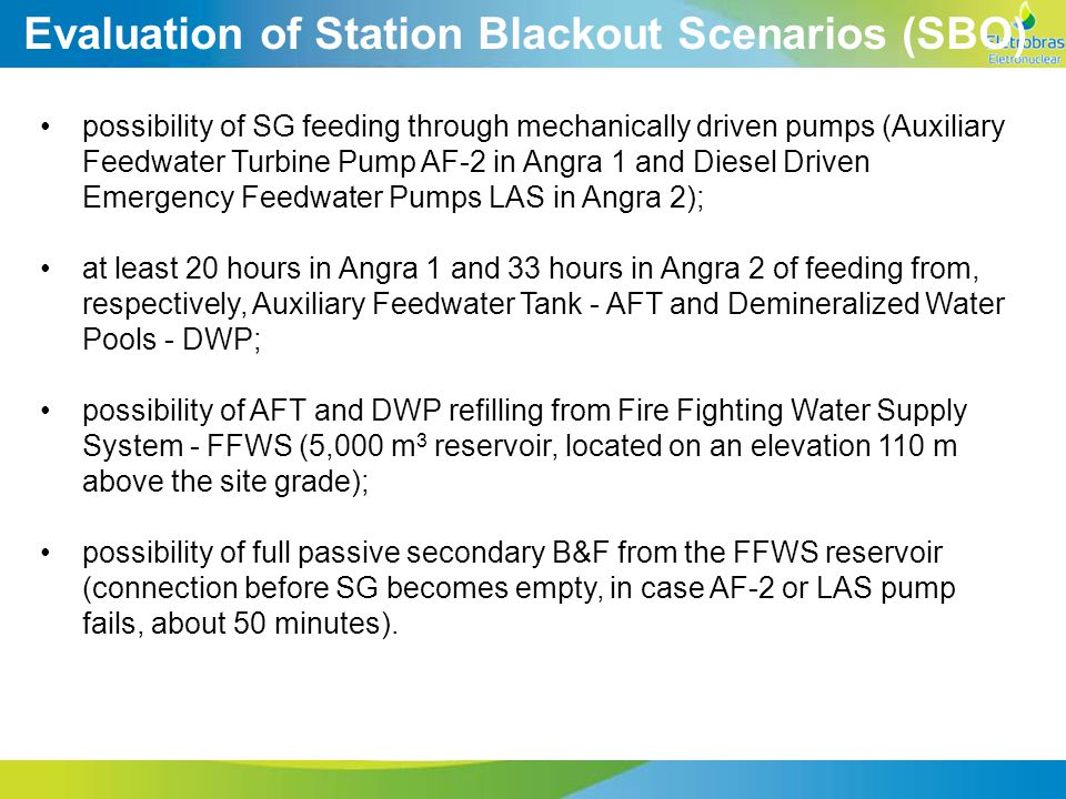 Evaluation of Station Blackout Scenarios (SBO) possibility of SG feeding through mechanically driven pumps (Auxiliary Feedwater Turbine Pump AF-2 in Angra 1 and Diesel Driven Emergency Feedwater Pumps LAS in Angra 2); at least 20 hours in Angra 1 and 33 hours in Angra 2 of feeding from, respectively, Auxiliary Feedwater Tank - AFT and Demineralized Water Pools - DWP; possibility of AFT and DWP refilling from Fire Fighting Water Supply System - FFWS (5,000 m 3 reservoir, located on an elevation 110 m above the site grade); possibility of full passive secondary B&F from the FFWS reservoir (connection before SG becomes empty, in case AF-2 or LAS pump fails, about 50 minutes).