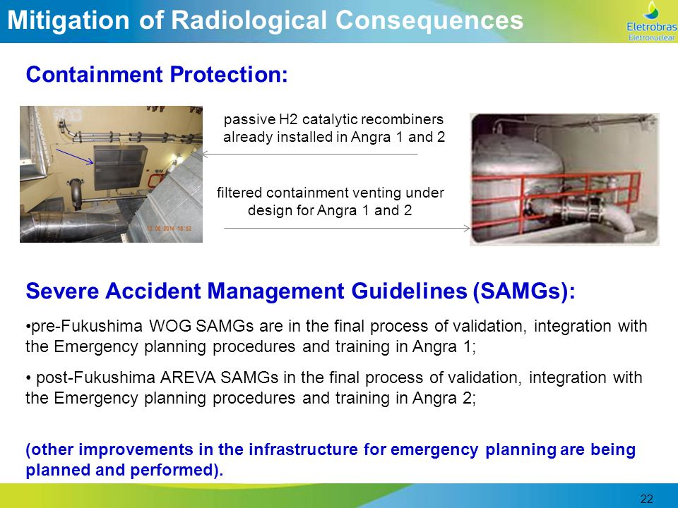 22 Mitigation of Radiological Consequences Containment Protection: passive H2 catalytic recombiners already installed in Angra 1 and 2 filtered containment venting under design for Angra 1 and 2 Severe Accident Management Guidelines (SAMGs): pre-Fukushima WOG SAMGs are in the final process of validation, integration with the Emergency planning procedures and training in Angra 1; post-Fukushima AREVA SAMGs in the final process of validation, integration with the Emergency planning procedures and training in Angra 2; (other improvements in the infrastructure for emergency planning are being planned and performed).